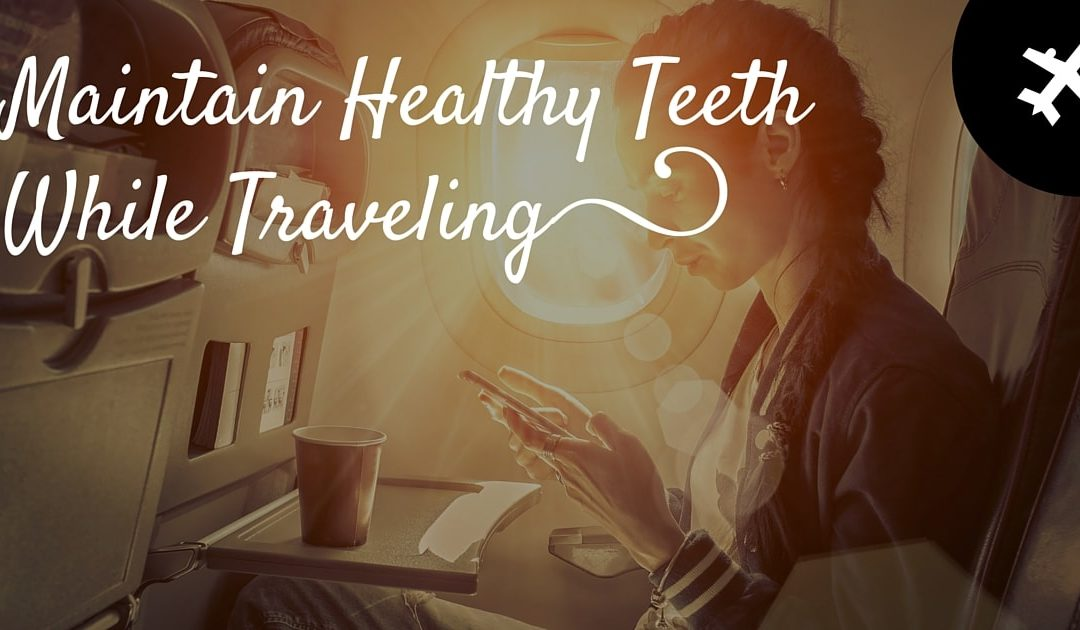 Dentist Seattle | 8 Tips to Maintain Healthy Teeth While Traveling
